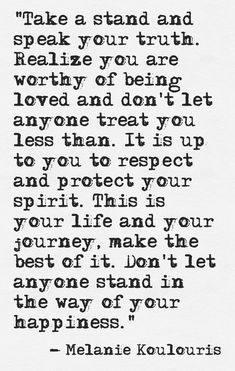 """""""take a stand and speak your truth. realize you are worthy of being loved and don't let anyone treat you less than. it is up to you to respect and protect your spirit. this is your life and your journey, make the best of it. don't let anyone stand in the way of your happiness."""" -melanie koulouris"""