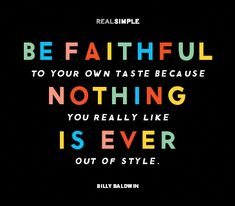 Be faithful to your own taste because nothing you really like is ever out of style.