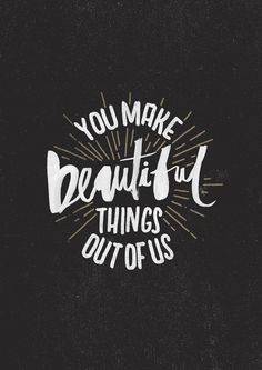 You make beautiful things out of us.