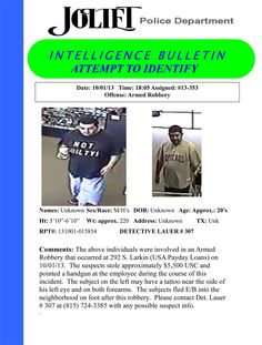 The above individuals were involved in an Armed Robbery that occurred at 292 S. Larkin Avenue (USA Payday Loans) on 10/01/13. The suspects stole approximately $5,500 USC and pointed a handgun at the employee during the course of this incident. The subject on the left may have a tattoo near the side of his left eye and on both forearms. The subjects fled E/B into the neighborhood on foot after this robbery. Please contact Det. Lauer # 307 at (815) 724-3385 with any possible suspect info.
