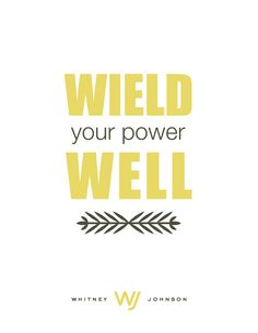 Wield your power well.