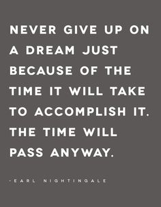 Never give up on a dream because of the time...
