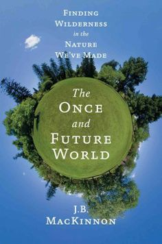 The once and future world : finding wilderness in the nature we've made / J.B. MacKinnon. find wilder
