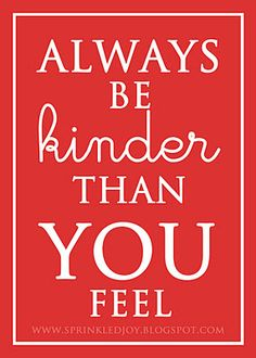 sprinkled joy: Always Be Kinder Than You Feel