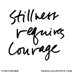 Stillness requires courage. Subscribe: DanielleLaPorte.com #Truthbomb #Words #Quotes