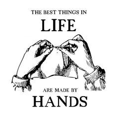 the best thing in life are made by hands