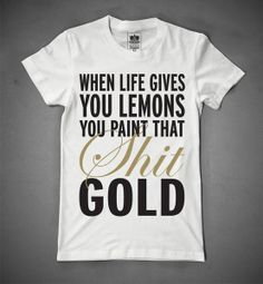 when life gives you lemons you paint that shit gold... words to live by