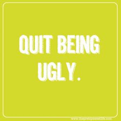 quit being ugly