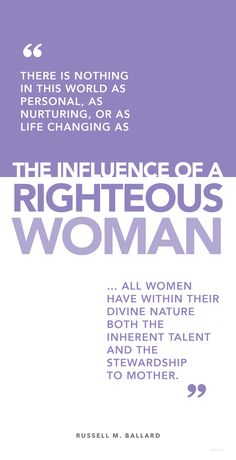 """""""There is nothing in this world as personal, as nurturing, or as life changing as the influence of a righteous woman."""" — M. Russell Ballard"""