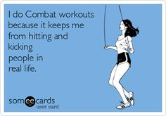I do Combat workouts because it keeps me from hitting and kicking people in real life.