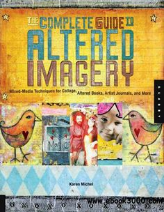 The Complete Guide to Altered Imagery: Mixed-Media Techniques for Collage, Altered Books, Artist Journals, and More - Free eBooks Download