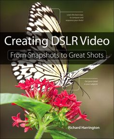Creating DSLR Video: From Snapshots to Great Shots By Richard Harrington
