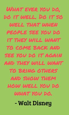 Famous Walt Disney Quote. It's like a good dance performance...people want to come back and see you perform.... again and again.