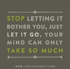 Stop letting it bother you, just let it go. Your mind can only take so much.