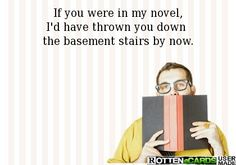 If you were in my novel, I'd have thrown you down  the basement stairs by now.