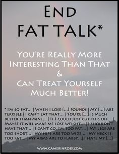 ~End FAT TALK~ You're really more interesting than that & can treat yourself much better!   Pinned by camerinross.com