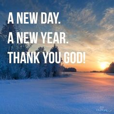 A New Day.  A New Year. THANK YOU GOD!