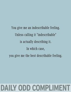 """You give me an indescribable feeling.  Unless calling it """"indescribable"""" is actually describing it.  In which case, you give me the best describable feeling."""