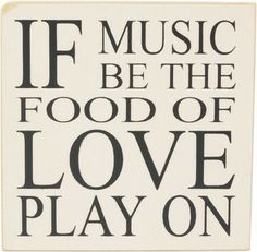 """""""If music be the food of love play on."""""""