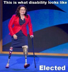 These are the kinds of people who inspire me. Tammy Duckworth is an Iraq War Veteran elected to Congress on Tuesday, representing the 8th Congressional District of Illinois. Never let life, or anyone, tell you that you can't.