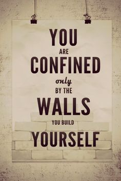 Only by the walls you build yourself