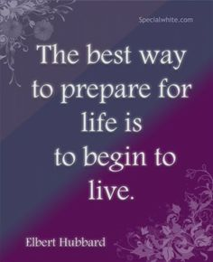 The best way to prepare for life is…