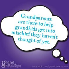 We have to be there to help our grandchildren get into mischief they haven't even thought about yet.