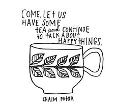 Come, let us have some tea and continue to talk about happy things. -Chaim Potok
