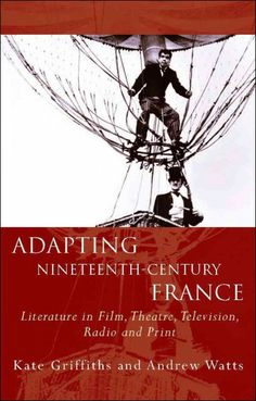 Adapting nineteenth-century France : literature in film, theatre, television, radio and print / Kate Griffiths and Andrew Watts.