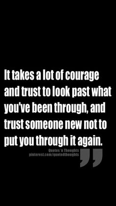 It takes a lot of courage and trust to look past what you've been through, and trust someone new not to put you through it again.