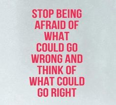 Stop being afraid of what could go WRONG and think of what could go RIGHT remember this, think positive, inspire quotes, thought, funny quotes, motivational quotes, inspirational quotes, love quotes, quotes about life