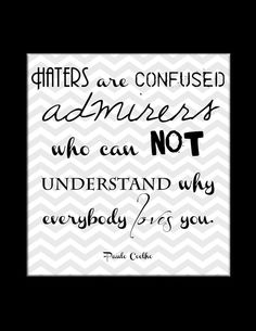 Haters are confused admirers .....