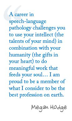 @Jill Hendricks A career in speech-language pathology challenges you to use your intellect (the talents of your mind) in combination with your humanity (the gifts in your heart) to do meaningful work that feeds your soul… I am proud to be a member of what I consider to be the best profession on earth. --- Megan Hodge.