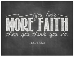 Elder Jeffrey R. Holland, April 2013 LDS General Conference  You have more faith than you think you do.