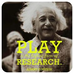 Play is the highest form of research - Einstein #Quotation #Play #Einstein