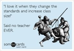 Funny Teacher Week Ecard: 'I love it when they change the standards and increase class size!' Said no teacher EVER.