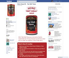 Personalized f-Commerce Campaign from Heinz  No Comments | Category: Sampling, fCommerce | Posted by: Rebecca Thorman      Ah, the Brits are selling personalized cans of soup on Facebook – here are the details:    The pop-up store allows Heinz fans (and-only fans) to send personalised 'get-well' cans of Heinz soup to friends suffering from post-summer distress disorder – i.e. Autumn colds and chills, for a £1.99 ($3.00) PayPal payment via an store app on the brand's Facebook page.    The customised cans feature a personal get-well message on the label, via a custom store app on the Heinz fan-page from London-based social media agency We Are Social.    Personalized f-Commerce Campaign from Heinz  No Comments | Category: Sampling, fCommerce | Posted by: Rebecca Thorman      Ah, the Brits are selling personalized cans of soup on Facebook – here are the details:    The pop-up store allows Heinz fans (and-only fans) to send personalised 'get-well' cans of Heinz soup to friends suffering from post-summer distress disorder – i.e. Autumn colds and chills, for a £1.99 ($3.00) PayPal payment via an store app on the brand's Facebook page.    The customised cans feature a personal get-well message on the label, via a custom store app on the Heinz fan-page from London-based social media agency We Are Social.        What we really like about this Heinz pop-up fan-store is that it taps into Facebook strengths – gifting – an eminently social activity, and personalisation (although not, in this case, via the social graph). Personalised gifts in Facebook make real sense. Kudos Heinz.    Heinz is emerging as something of a poster-child for f-commerce in FMCG/CPG – earlier in the year it opened a pop-up fan-store in Facebook to support the launch of a new line of ketchup by offering fans exclusive fan-first access to the product before it became available in-store (also by We Are Social). And last month, Heinz ran a social couponing campaign, where the value of the coupon doubled when 