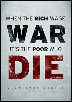 When the rich wage war it's the poor who die.  Jean Paul Sartre