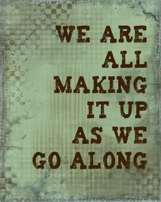 We are all making it up as we go along life quotes, life motto, truth, life path quotes, parent, true, thought, inspirational quotes, live