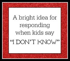 """A bright idea for responding when kids say """"I don't know"""" -"""