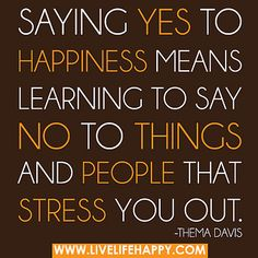 Saying YES to happiness means learning to say NO to things and people that stress you out. Thema Davis Inspirational, Spiritual, Motivational & Positive Quotes & Sayings #inspirational #spiritual #motivational #positive #quotes #saying #inpirationalquotes #spiritualquotes #motivationalquotes #positivequotes