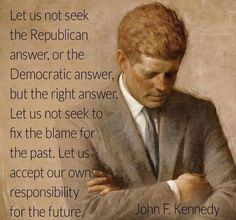 Good quote.. this President mightily disappointed his own Party to do right by America.. and got assassinated..sad