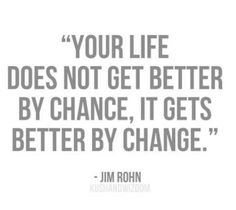 """""""Your life does not get better by chance, it gets better by change."""" Jim Rohn"""