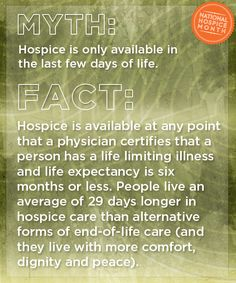 Hospice is available at any point that a physician certifies that a person has a life limiting illness and life expectancy is six months or less. People live an average of 29 days longer in hospice care than alternative forms of end-of-life care (and they live with more comfort, dignity and peace). #nationalhospicemonth life limit, hospice nurse, life expect, hospic nurs, endoflif care, hospice care, hospic care