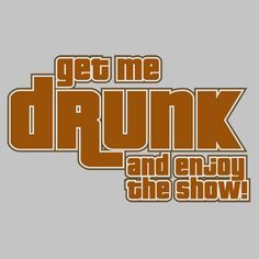 GET ME DRUNK AND ENJOY THE SHOW FUNNY T-SHIRT