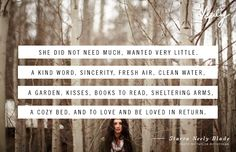 She did not need much, wanted very little. A kind word, sincerity, fresh air, clean water, a garden, kisses, books to read, sheltering arms, a cozy bed, and to love and be loved in return. - Starra Neely Blade #verilydailydose