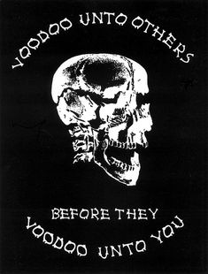 """Voodoo unto others before they Voodoo unto you""."