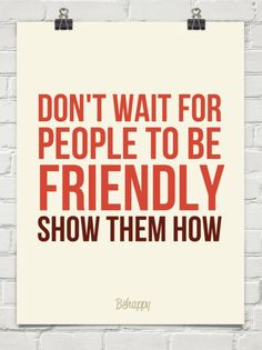 Don't wait for people to be friendly