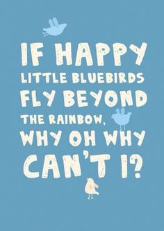 If happy little bluebirds fly beyond the rainbow, why oh why, can't I?