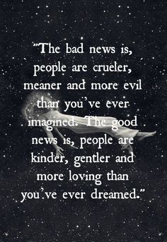 So true! I've met people who are crueler than I ever imagined possible, but I've also met people who are kinder than I ever dreamed any person could be.